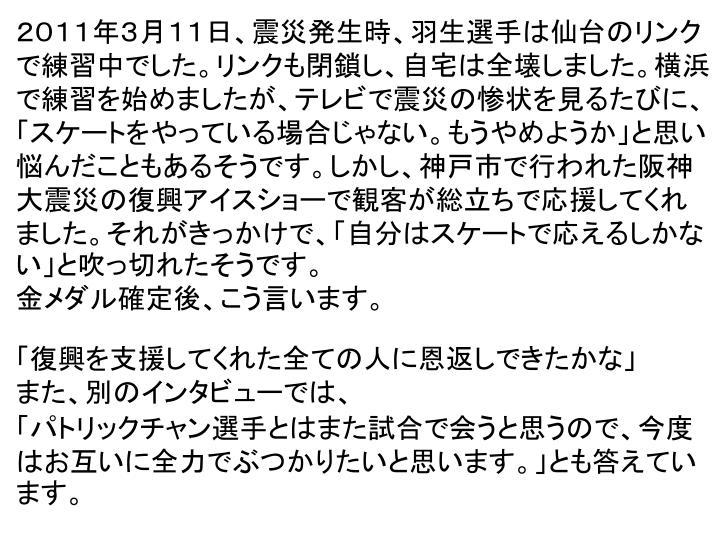 2011年3月11日、震災発生時、羽生選手は仙台のリンクで練習中でした。リンクも閉鎖し、自宅は全壊しました。横浜で練習を始めましたが、テレビで震災の惨状を見るたびに、「スケートをやっている場合じゃない。もうやめようか」と思い悩んだこともあるそうです。しかし、神戸市で行われた阪神大震災の復興アイスショーで観客が総立ちで応援してくれました。それがきっかけで、「自分はスケートで応えるしかない」と吹っ切れたそうです。