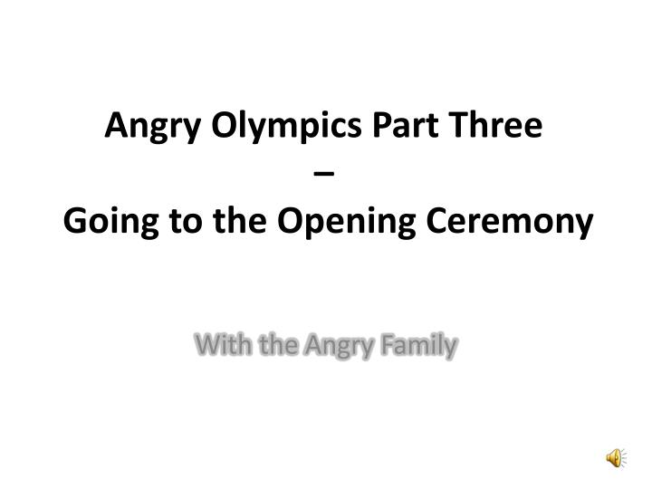 angry olympics part three going to the opening ceremony n.