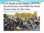 at the battle of the alamo 178 of the 183 americans were killed by santa anna s army of 1 800 men