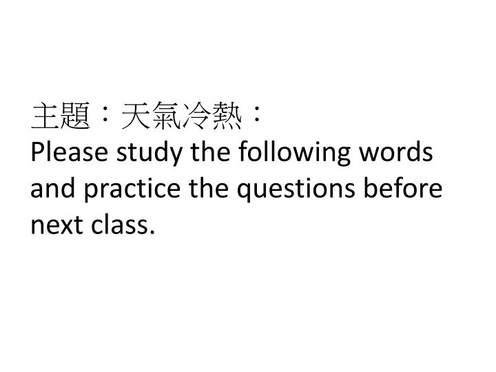 please study the following words and practice the questions before next class n.