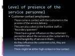 level of presence of the service personnel