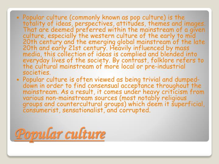 Popular culture (commonly known as pop culture) is the totality of ideas, perspectives, attitudes, themes and images. That are deemed preferred within the mainstream of a given culture, especially the western culture of the early to mid 20th century and the emerging global mainstream of the late 20th and early 21st century. Heavily influenced by mass media, this collection of ideas is complied and blended into everyday lives of the society. By contrast, folklore refers to the cultural mainstream of more local or pre-industrial societies.