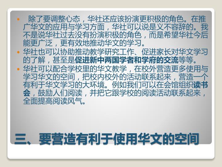 除了要调整心态,华社还应该扮演更积极的角色。在推广华文的应用与学习方面,华社可以说是义不容辞的。我不是说华社过去没有扮演积极的角色,而是希望华社今后能更广泛,更有效地推动华文的学习。