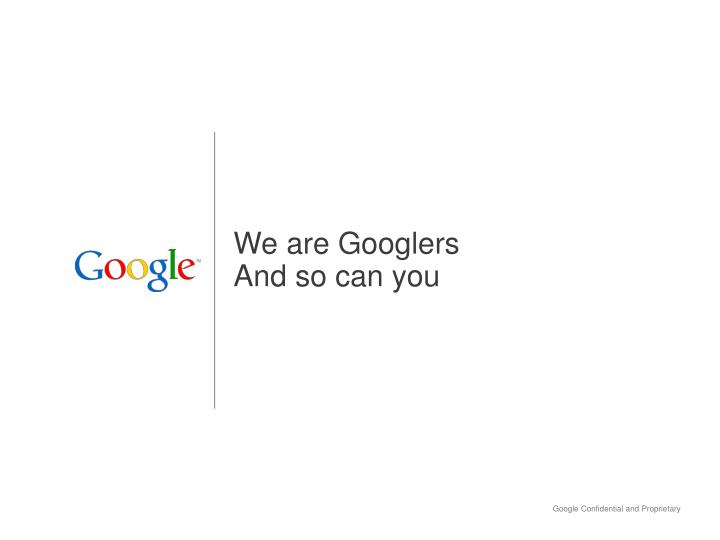 we are googlers and so can you n.