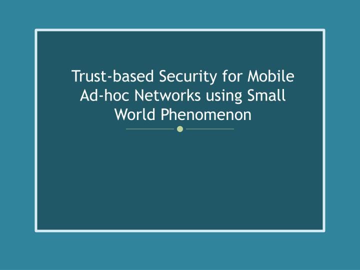 trust based security for mobile ad hoc networks using small world phenomenon n.