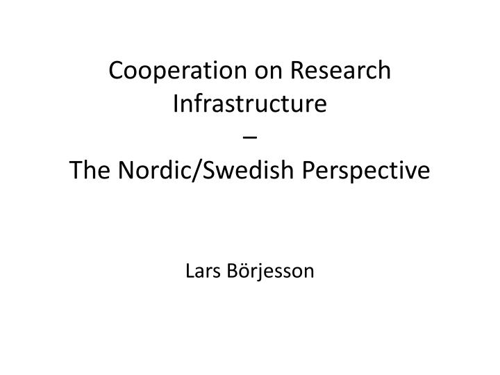 cooperation on research infrastructure the nordic swedish perspective n.