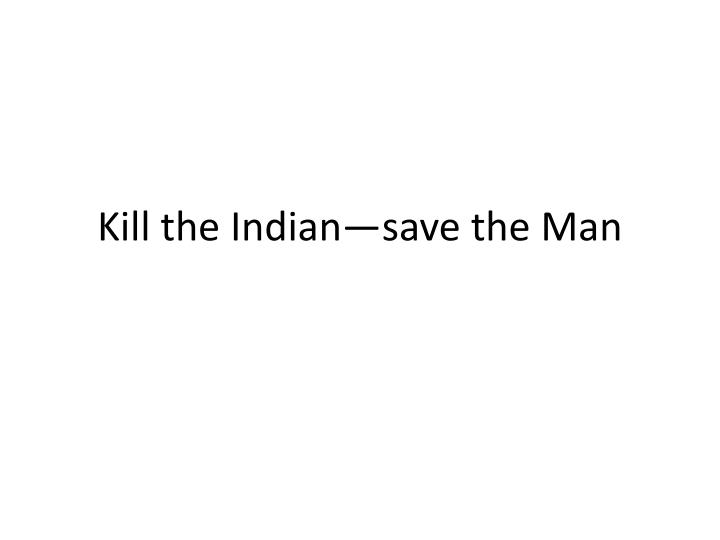 kill the indian save the man n.