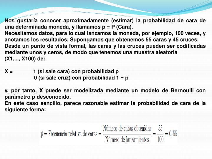 Nos gustaría conocer aproximadamente (estimar) la probabilidad de cara de una determinada moneda, y llamamos p = P (Cara).