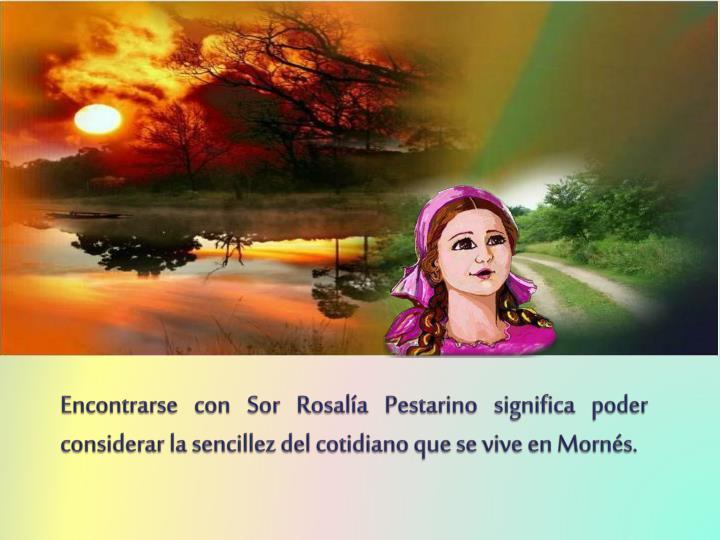 Encontrarse con Sor Rosalía Pestarino significa poder considerar la sencillez del cotidiano que se ...