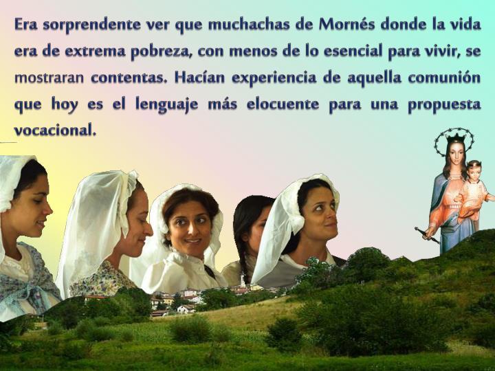 Era sorprendente ver que muchachas de Mornés donde la vida era de extrema pobreza, con menos de lo esencial para vivir, se