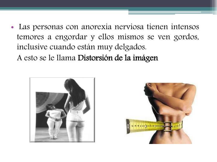 Las personas con anorexia nerviosa tienen intensos temores a engordar y ellos mismos se ven gordos, inclusive cuando están muy delgados.