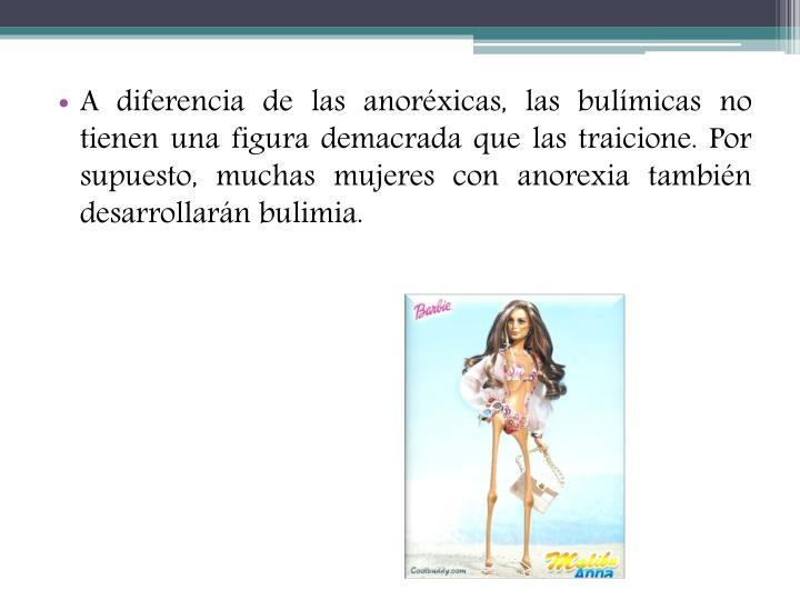 A diferencia de las anoréxicas, las bulímicas no tienen una figura demacrada que las traicione. Por supuesto, muchas mujeres con anorexia también desarrollarán bulimia.