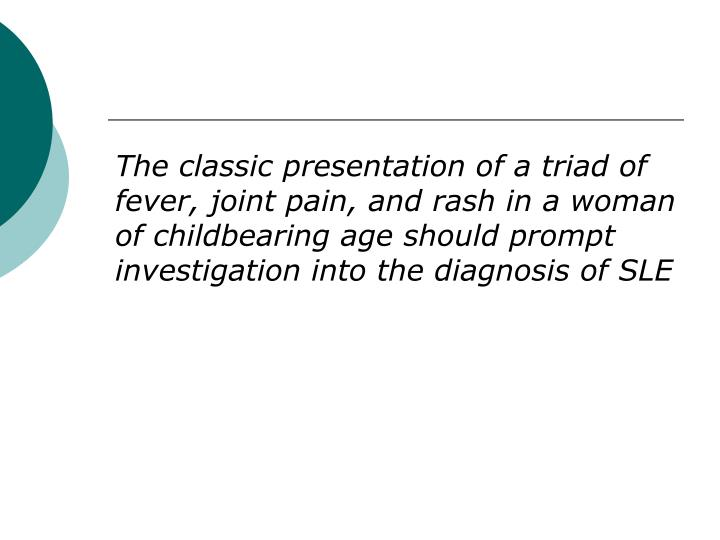 The classic presentation of a triad of fever, joint pain, and rash in a woman of childbearing age sh...