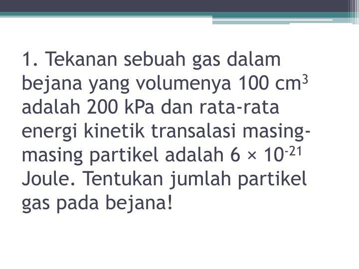 1. Tekanan sebuah gas dalam bejana yang volumenya 100 cm