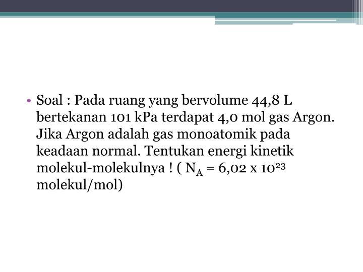 Soal : Pada ruang yang bervolume 44,8 L bertekanan 101 kPa terdapat 4,0 mol gas Argon. Jika Argon adalah gas monoatomik pada keadaan normal. Tentukan energi kinetik molekul-molekulnya ! ( N