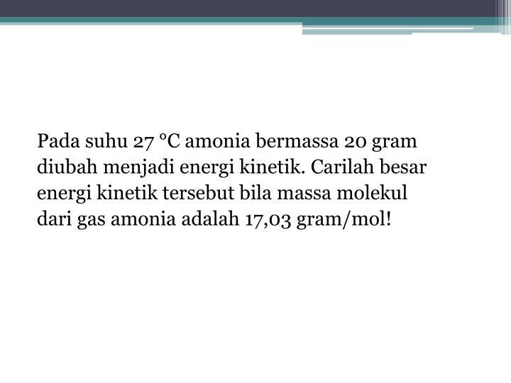 Pada suhu 27 °C amonia bermassa 20