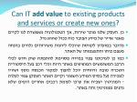 can it add value to existing products and services or create new ones