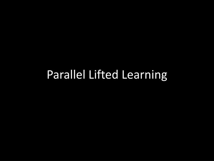 Parallel Lifted Learning