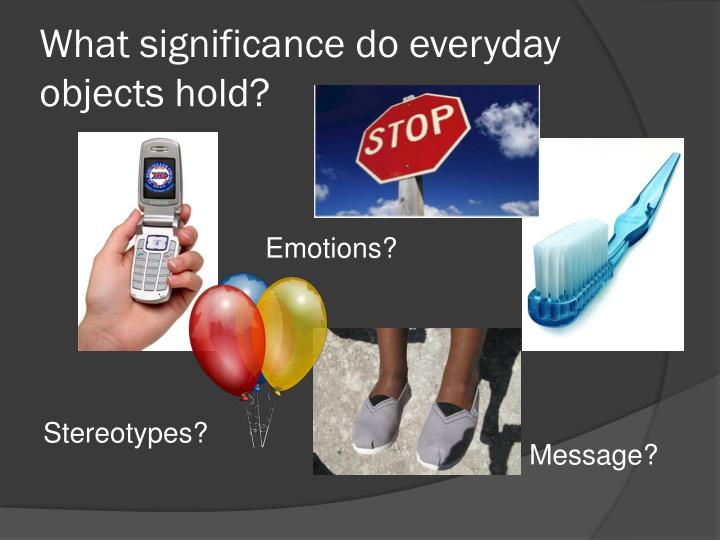 What significance do everyday objects hold