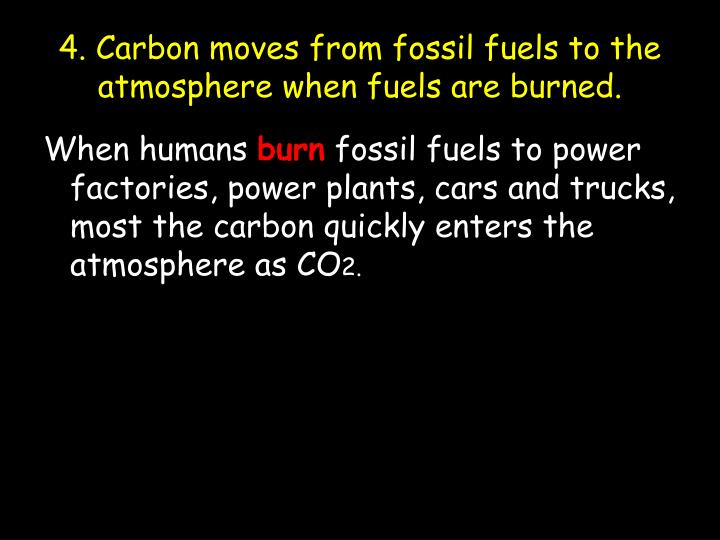 4. Carbon moves from fossil fuels to the atmosphere when fuels are burned.
