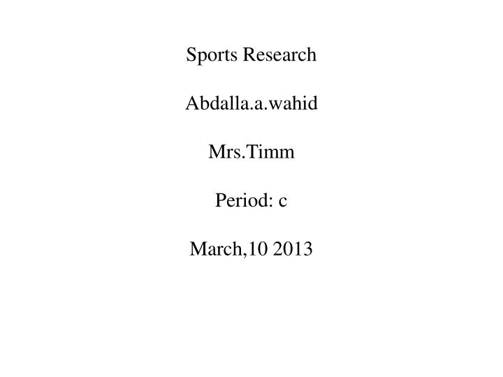 sports research abdalla a wahid mrs timm period c march 10 2013 n.