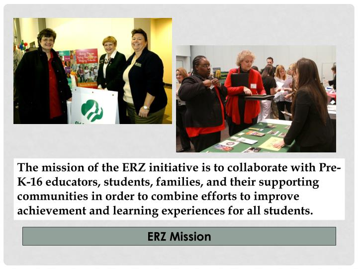 The mission of the ERZ initiative is to collaborate with Pre-K-16 educators, students, families, and their supporting communities in order to combine efforts to improve achievement and learning experiences for all students.