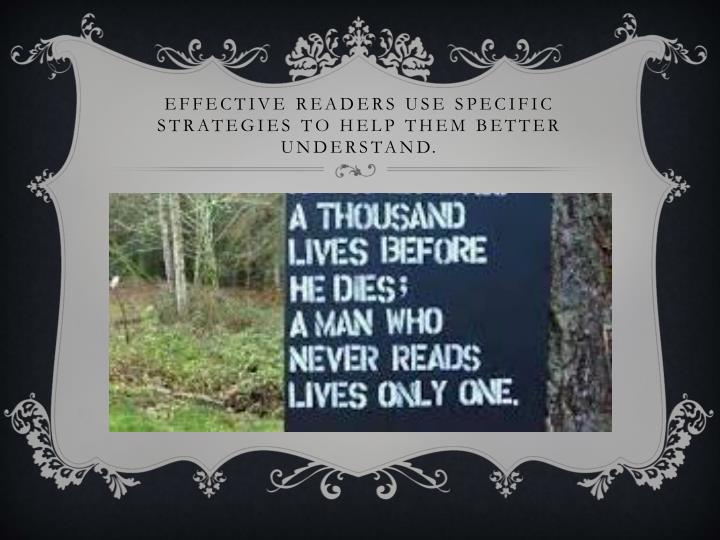 Effective readers use specific strategies to help them better understand