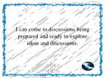 i can come to discussions being prepared and ready to explore ideas and discussions