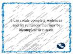 i can create complete sentences and fix sentences that may be incomplete or run on