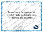 i can explain the meaning of words by relating them to their synonyms and antonyms
