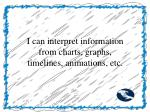 i can interpret information from charts graphs timelines animations etc