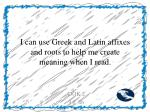 i can use greek and latin affixes and roots to help me create meaning when i read
