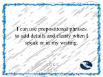 i can use prepositional phrases to add details and clarity when i speak or in my writing