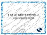 i can use relative pronouns to join clauses together