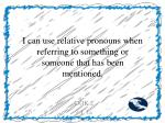 i can use relative pronouns when referring to something or someone that has been mentioned