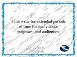 i can write for extended periods of time for many tasks purposes and audiences