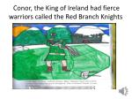 conor the king of ireland had fierce warriors called the red branch knights