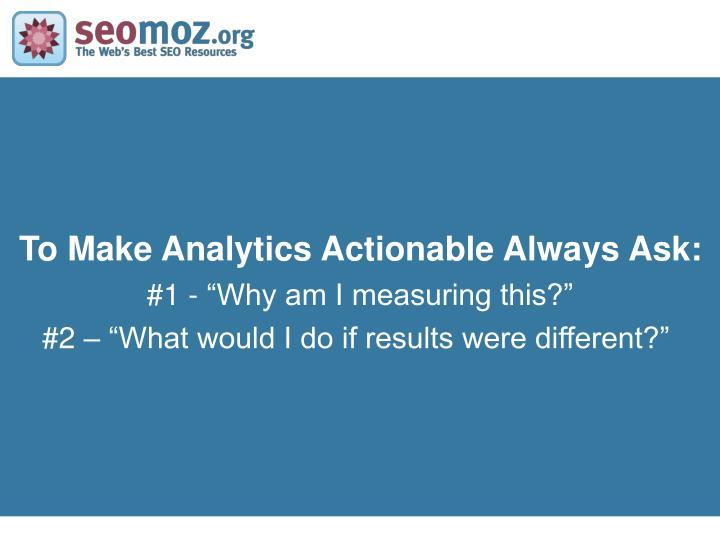 To Make Analytics Actionable Always Ask: