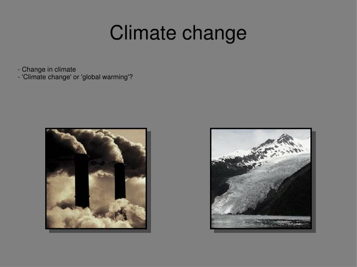 change in climate climate change or global warming n.