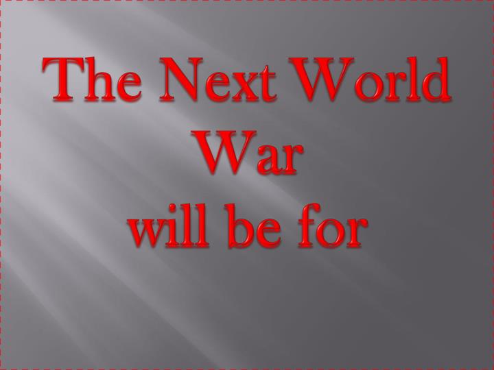the next world war will be for n.