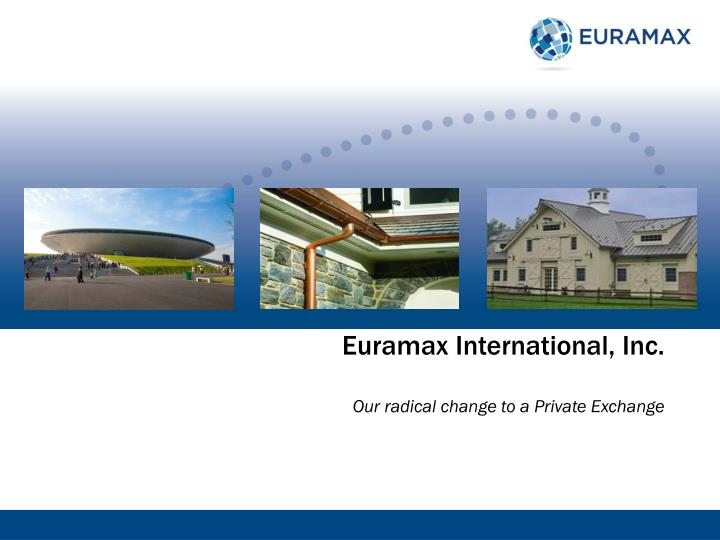 euramax international inc our radical c hange to a private exchange n.