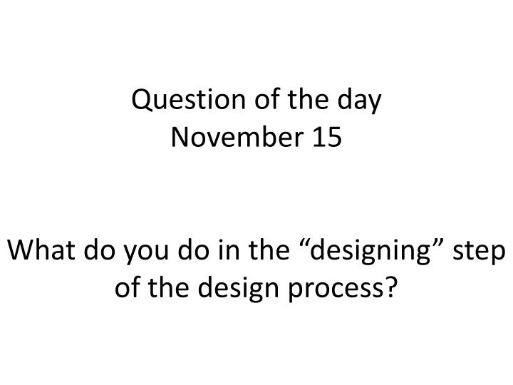 question of the day november 15 what do you do in the designing step of the design process n.