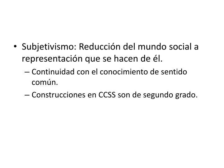 Subjetivismo: Reducción del mundo social a representación que se hacen de él.