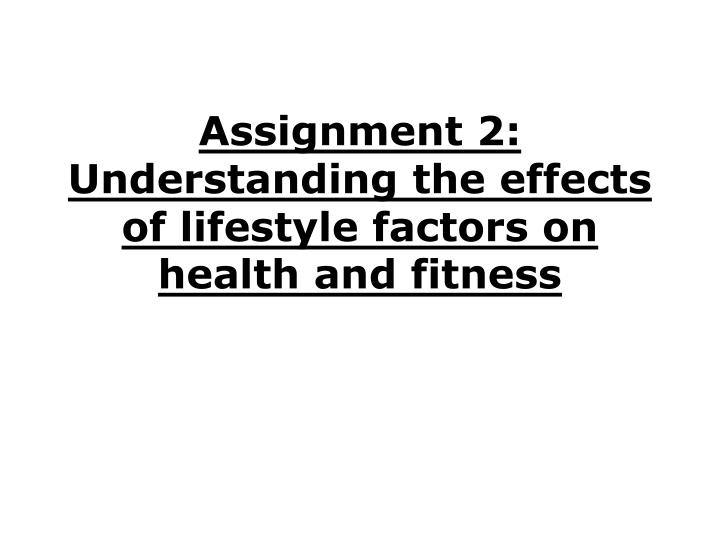 assignment 2 understanding the effects of lifestyle factors on health and fitness n.