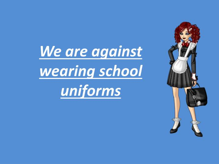 we are against wearing school uniforms n.