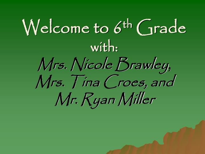 welcome to 6 th grade with mrs nicole brawley mrs tina croes and mr ryan miller n.