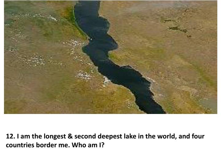 12. I am the longest & second deepest lake in the world, and four countries border me. Who am I?