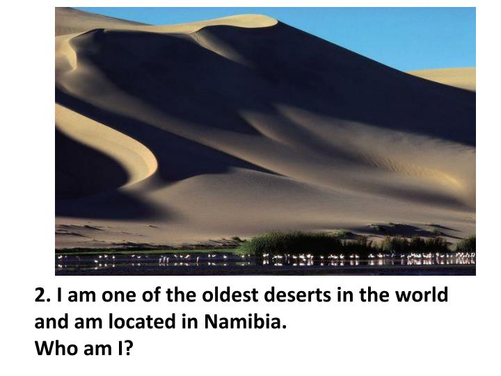 2 i am one of the oldest deserts in the world and am located in namibia who am i