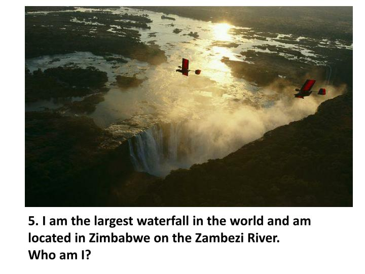 5. I am the largest waterfall in the world and am located in Zimbabwe on the Zambezi River.
