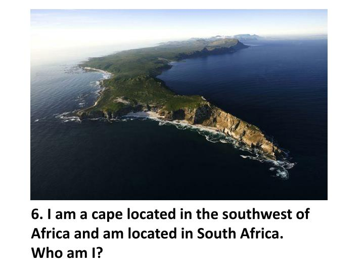 6. I am a cape located in the southwest of Africa and am located in South Africa.